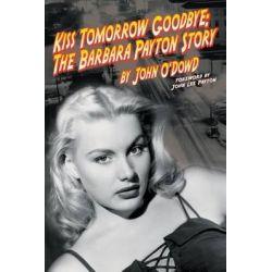 Kiss Tomorrow Goodbye, the Barbara Payton Story - Second Edition by John O'Dowd, 9781593934439.