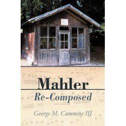 Mahler Re-Composed by George M. Cummins III, 9781450289818.