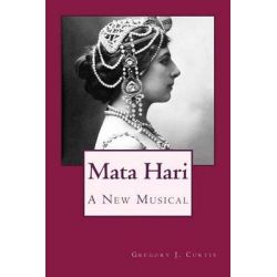 Mata Hari, A New Musical by Gregory J Curtis, 9781495908217.
