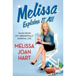 Melissa Explains it All, Tales from My Abnormally Normal Life by Melissa Joan Hart, 9781250032836.