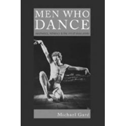 Men Who Dance : Aesthetics, Athletics & the Art of Masculinity, Aesthetics, Athletics and the Art of Masculinity by Michael Gard, 9780820472669.