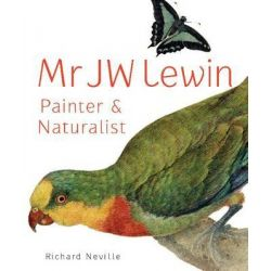 Mr JW Lewin, Painter and Naturalist by Richard Neville, 9781742233277.