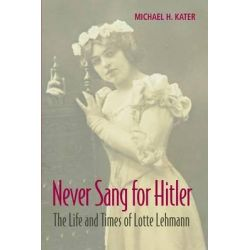 Never Sang for Hitler, The Life and Times of Lotte Lehmann, 1888-1976 by Michael H. Kater, 9781107675049.