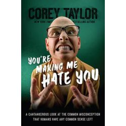 You're Making Me Hate You, A Cantankerous Look at the Common Misconception That Humans Have Any Common Sense Left by Corey Taylor, 9780306823589.