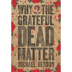 Why the Grateful Dead Matter by Michael Benson, 9781611688511.