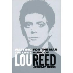 Waiting for the Man, The Life and Career of Lou Reed by Jeremy Reed, 9781468310672.