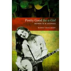 Pretty Good for a Girl, Women in Bluegrass by Murphy Hicks Henry, 9780252079177.