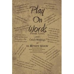 Play on Words, Poems, Lyrics, and Other Writings of H. Bundy Shaw by H. Bundy Shaw, 9781469161723.