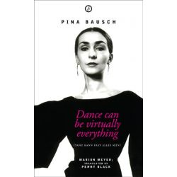 Pina Bausch: Dance Can be Virtually Everything , Dance Can be Virtually Everything (Taz Kann Fast Alles Sein) by Penny Black, 9781783199891.
