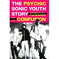 Psychic Confusion, The Sonic Youth Story by Stevie Chick, 9780825636066.