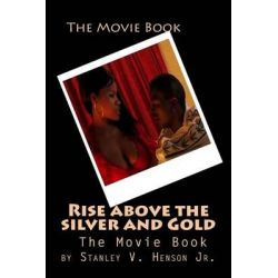 Rise Above the Silver and Gold, The Movie Book by MR Stanley V Henson Jr, 9781500148263.