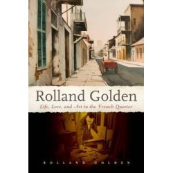 Rolland Golden, Life, Love, and Art in the French Quarter by Rolland Golden, 9781628461282.