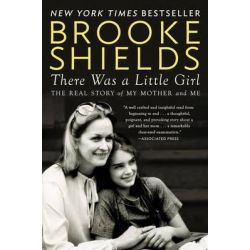 There Was A Little Girl, The Real Story of My Mother and Me by Brooke Shields, 9780147516565.
