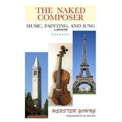 The Naked Composer, A Memoir of Growing Up in Music, Dismissal from Music School, Living in Paris, and Discovering New Sanity for the Arts by Webster Young, 9781489516800.