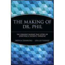 The Making of Dr. Phil, The Straight-Talking True Story of Everyone's Favorite Therapist by Sophia Dembling, 9780471696599.