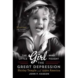 The Little Girl Who Fought the Great Depression, Shirley Temple and 1930s America by John F. Kasson, 9780393350616.