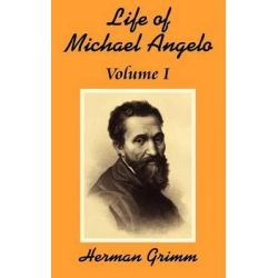 The Life of Michael Angelo (Volume One), Life of Michael Angelo by Herman Friedrich Grimm, 9781410202796.