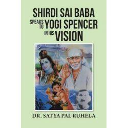 Shirdi Sai Baba Speaks to Yogi Spencer in His Vision by Dr Satya Pal Ruhela, 9781482839562.