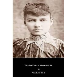 Ten Days in a Mad-House by Nellie Bly, 9781511406529.