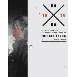 Tata Dada, The Real Life and Celestial Adventures of Tristan Tzara by Marius Hentea, 9780262027540.