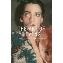 The Art of Living, An Oral History of Performance Art by Dominic Johnson, 9781137322203.