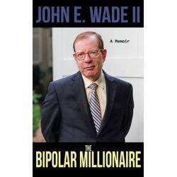 The Bipolar Millionaire by John E Wade, 9781620067253.