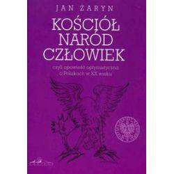 Kościół naród człowiek czyli opowieść optymistyczna o Polakach w XX wieku - Jan Żaryn