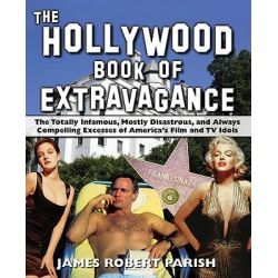 The Hollywood Book of Extravagance, The Totally Infamous, Mostly Disastrous, and Always Compelling Excesses of America's Film and TV Idols by James Robert Parish, 9780470052051.
