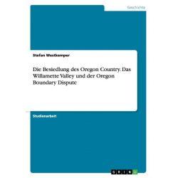 Bücher: Die Besiedlung des Oregon Country. Das Willamette Valley und der Oregon Boundary Dispute  von Stefan Westkemper