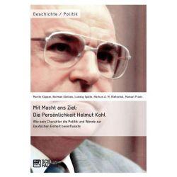 Bücher: Mit Macht ans Ziel. Die Persönlichkeit Helmut Kohl: Wie sein Charakter die Politik und Wende zur Deutschen Ein