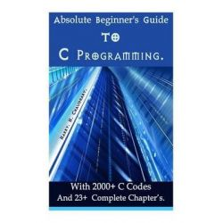 Absolute Beginner's Guide to C Programming, With 2000+ C Codes and 23+ Complete Chapter?s. by Harry H Chaudhary, 9781500533236.
