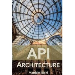 API Architecture, The Big Picture for Building APIs by Matthias Biehl, 9781508676645.