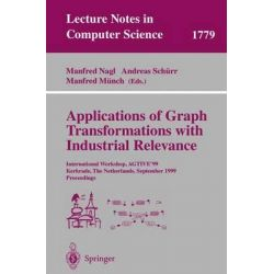 Applications of Graph Transformations with Industrial Relevance, International Workshop, Agtive'99, Kerkrade, the Netherlands, September 1-3, 1999 Proceedings by Manfred Nagl, 978354067658