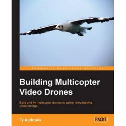 Building Multicopter Video Drones by Ty Audronis, 9781782175438.