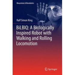 BiLBIQ, A Biologically Inspired Robot with Walking and Rolling Locomotion by Ralf Simon King, 9783642448461.