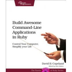 Build Awesome Command-line Applications in Ruby, Control Your Computer, Simplify Your Life by David B. Copeland, 9781934356913.