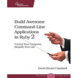 Build Awesome Command-Line Applications in Ruby 2, Control Your Computer, Simplify Your Life by David Copeland, 9781937785758.