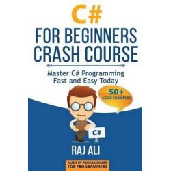 C#, C# for Beginners Crash Course: Master C# Programming Fast and Easy Today by Raj Ali, 9781514873892.