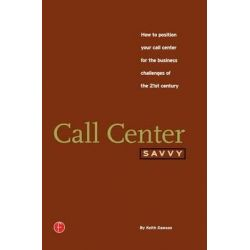 Call Center Savvy, How to Position Your Call Center for the Business Challenges of the 21st Century by Keith Dawson, 9781578200504.