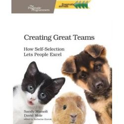 Creating Great Teams, How Self-Selection Lets People Excel by David Mole, 9781680501285.