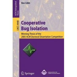 Cooperative Bug Isolation, Winning Thesis of the 2005 Acm Doctoral Dissertation Competition by Ben Liblit, 9783540718772.