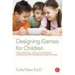 Designing Games for Children, Developmental, Usability, and Design Considerations for Making Games for Kids by Carla Fisher, 9780415729178.