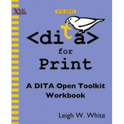 DITA for Print, A DITA Open Toolkit Workbook by Leigh W. White, 9781937434052.