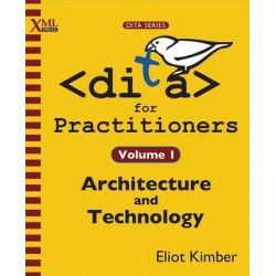 DITA for Practitioners Volume 1, Architecture and Technology by Eliot Kimber, 9781937434069.