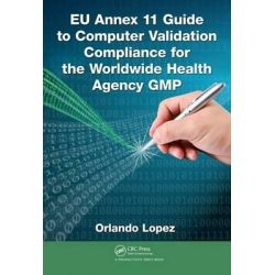 EU Annex 11 Guide to Computer Validation Compliance for the Worldwide Health Agency Gmp by Orlando Lopez, 9781482243628.