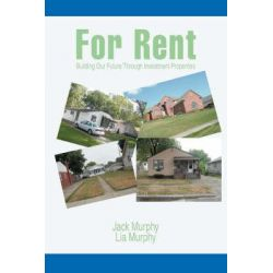 For Rent, Building Our Future Through Investment Properties by Jack Murphy, 9780595466382.