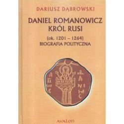 Daniel Romanowicz. Król Rusi ( ok. 1201-1264). Biografia polityczna