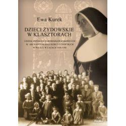 Dzieci żydowskie w klasztorach. Udział żeńskich zgromadzeń zakonnych w akcji ratowania dzieci żydowskich w Polsce w latach 1939-1945