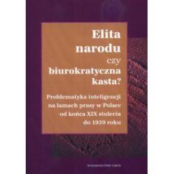 Elita narodu czy biurokratyczna kasta? Problematyka inteligencji na łamach prasy w Polsce od końca XIX stulecia do 1939 roku