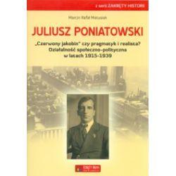 """Juliusz Poniatowski. """"Czerwony jakobin"""" czy pragmatyk i realista? Działalność społeczno-polityczna w latach 1915-1939"""